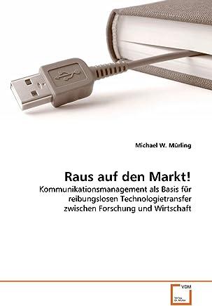 Raus auf den Markt!: Kommunikationsmanagement als Basis für reibungslosen Technologietransfer zwischen Forschung und Wirtschaft