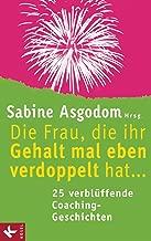 Die Frau, die ihr Gehalt mal eben verdoppelt hat ... - 25 verblüffende Coaching-Geschichten (German Edition)