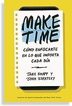 Make Time: Cómo centrarte en lo que importa cada día / How to Focus on what Matters Every Day: Cómo Enfocarte En Lo Que Im...