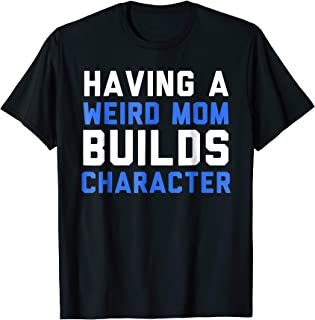 Having A Weird Mom Builds Character T-Shirt Funny Quote Tee