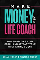 Make Money As A Life Coach: How to Become a Life Coach and Attract Your First Paying Client (Make Money From Home Book 5) Kindle Edition