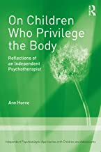 On Children Who Privilege the Body: Reflections of an Independent Psychotherapist (Independent Psychoanalytic Approaches With Children and Adolescents) (English Edition)