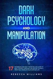 Dark psychology and manipuolation: 17 techniques and daily tricks you can learn to read the body language and defend yours...