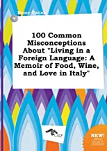100 Common Misconceptions about Living in a Foreign Language: A Memoir of Food, Wine, and Love in Italy