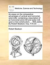 An essay on the comparative advantages of vertical and horizontal wind-mills: containing a description of an horizontal wind-mill and water-mill, upon plates. By Robert Beatson, Esq. F.R.S.E