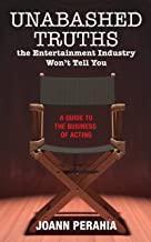 Unabashed Truths The Entertainment Industry Won't Tell You: A Guide to the Business of Acting