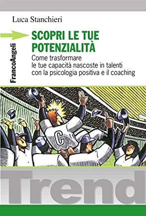 Scopri le tue potenzialità. Come trasformare le tue capacità nascoste in talenti con la psicologia positiva e il coaching (Trend Vol. 198)