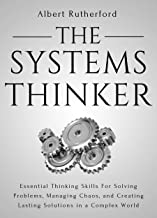 The Systems Thinker: Essential Thinking Skills For Solving Problems, Managing Chaos, and Creating Lasting Solutions in a Complex World (The Systems Thinker Series Book 1)