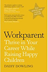 Workparent: The Complete Guide to Succeeding on the Job, Staying True to Yourself, and Raising Happy Kids Kindle Edition