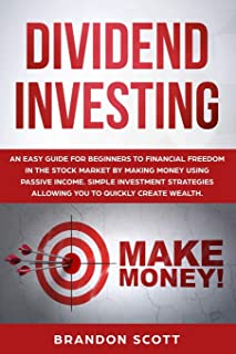 Dividend Investing: An easy guide for beginners to financial freedom in the stock market by making money using passive inc...