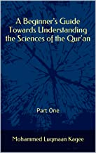 A Beginner's Guide Towards Understanding the Sciences of the Qur'an: Part One (Sciences of Qur'an Book 1)