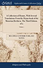 A Collection of Hymns, with Several Translations from the Hymn-Book of the Moravian Brethren. the Third Edition. of 2; Volume 1