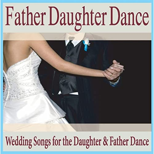 Father Daughter Dance: Wedding Songs for the Daughter & Father Dance