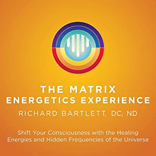 The Matrix Energetics Experience: Shift Your Consciousness with the Healing Energies and Hidden Frequencies of the Universe