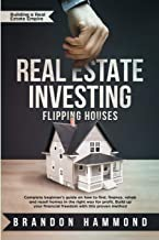 Real Estate Investing – Flipping Houses: Complete beginner's guide on how to Find, Finance, Rehab and Resell Homes in the Right Way for Profit. Build ... Proven Method (Building a Real Estate Empire)