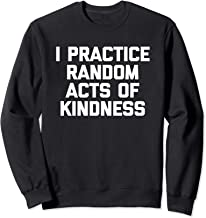 I Practice Random Acts Of Kindness T-Shirt funny saying cool Sweatshirt