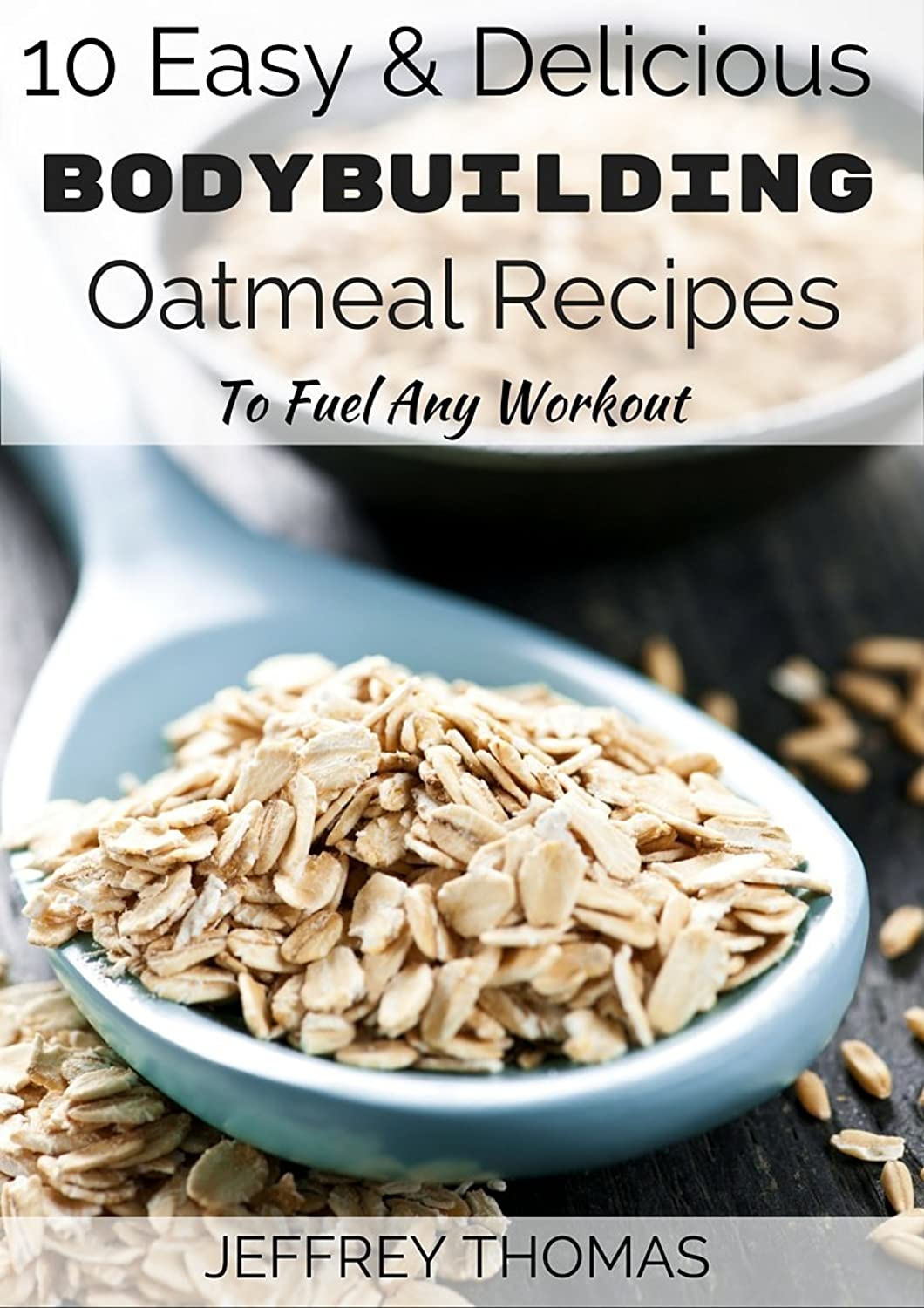 10 Easy & Delicious Bodybuilding Oatmeal Recipes To Fuel Any Workout (English Edition)