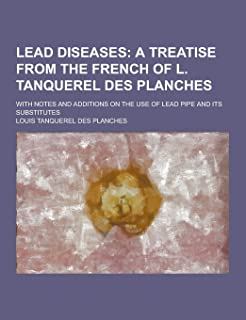Lead Diseases; With Notes and Additions on the Use of Lead Pipe and Its Substitutes