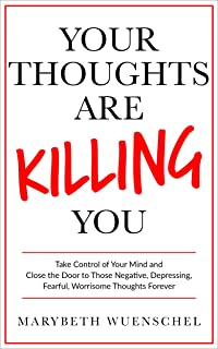 Your Thoughts are Killing You: Take Control of Your Mind and Close the Door to Those Negative, Depressing, Fearful, Worrisome Thoughts Forever