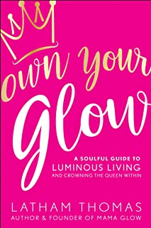 Own Your Glow: A Soulful Guide to Luminous Living and Crowing the Queen Within: A Soulful Guide to Luminous Living and Cro...