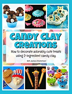 Candy Clay Creations: How to Decorate Adorably Cute Treats Using 2-Ingredient Candy Clay
