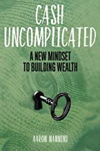 Cash Uncomplicated: A New Mindset to Building Wealth