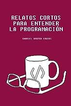 Relatos cortos para entender la programación: Descubre una manera original de entender aquellos conceptos claves para entender la lógica de la programación informática (Spanish Edition)
