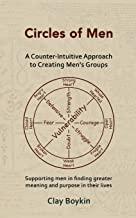 Circles of Men: A Counter-Intuitive Approach to Creating Men's Groups; Supporting Men in Finding Greater Meaning and Purpo...