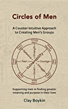 Circles of Men: A Counter-Intuitive Approach to Creating Men's Groups; Supporting Men in Finding Greater Meaning and Purpose in their Lives