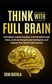 Think With Full Brain: Strengthen Logical Analysis, Invite Breakthrough Ideas, Level-up Interpersonal Intelligence, and Un...