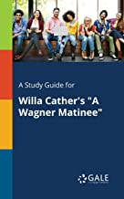 "A Study Guide for Willa Cather's ""A Wagner Matinee"" (Short Stories for Students)"