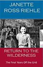 RETURN TO THE WILDERNESS: The Final Years off the Grid (Growing up Wild Book 4)