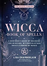 Wicca Book of Spells: A Beginner's Book of Shadows for Wiccans, Witches & Other Practitioners of Magic (Volume 1) (The Mys...