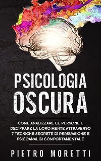 Psicologia Oscura: Come Analizzare le Persone e Decifrare la loro Mente Attraverso 7 Tecniche Segrete di Persuasione e Psi...