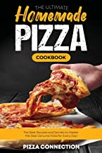 The Ultimate Homemade Pizza Cookbook: The Best R ecipes and Secrets to Master the Real Genuine Pizza for Every Day