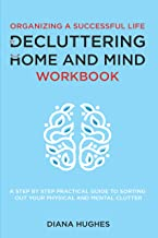 Organizing A Successful Life By Decluttering Your Home And Mind: A step by step practical guide to help organize your physical and mental clutter (handy cleaning checklists included)