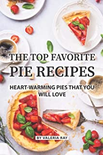 The Top Favorite Pie Recipes: Heart-Warming Pies That You Will Love