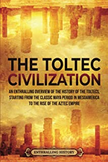 The Toltec Civilization: An Enthralling Overview of the History of the Toltecs, Starting from the Classic Maya Period in M...