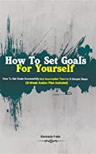 How To Set Goals For Yourself: How To Set Goals Successfully And Accomplish Them In 6 Simple Steps (3-Week Action Plan Included) (English Edition)