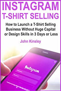 Instagram T-Shirt Selling: How to Launch a T-Shirt Selling Business Without Huge Capital or Design Skills in 3 Days or Less