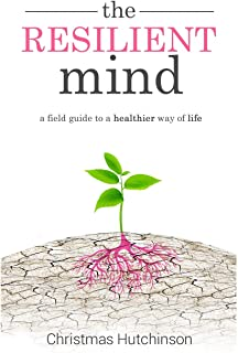 The Resilient Mind: A field guide to healthier way of life