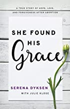 She Found His Grace: A True Story Of Hope, Love, And Forgiveness After Abortion
