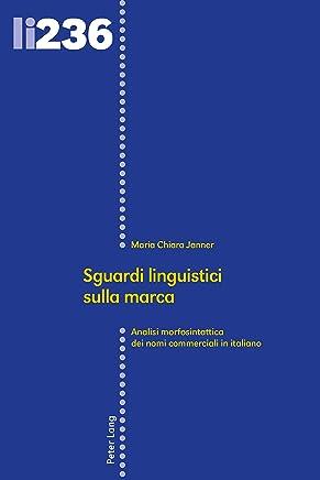 Sguardi linguistici sulla marca: Analisi morfosintattica dei nomi commerciali in italiano (Linguistic Insights Vol. 236)