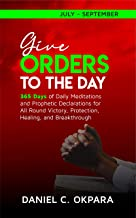 Give Orders to the Day (365 Days) July - September: Daily Meditations and Prophetic Declarations for All Round Victory, Pr...