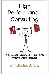 High Performance Consulting: 101 erprobte Praxistipps für exzellente Unternehmensberatung Kindle Ausgabe
