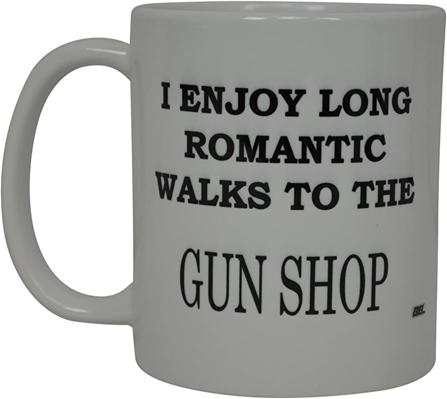 Best Funny Coffee Mug I Enjoy Long Romantic Walks To The Gun Shop Novelty Cup Great Gift For Men Hunter Hunting Guns