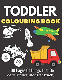 Toddler Colouring Book 100 Pages Of Things That Go Cars, Planes, Monster Truck: Coloring Pages For Kids, Fun Activity Book...