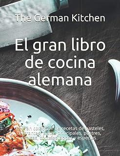 El gran libro de cocina alemana: La gran colección de recetas de pasteles, entrantes, platos principales, postres, salsas,...
