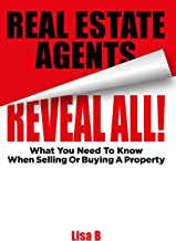 Real Estate Agents Reveal All!: What You Need To Know When Buying Or Selling A Property