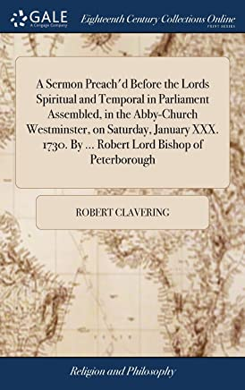 A Sermon Preachd Before the Lords Spiritual and Temporal in Parliament Assembled, in the Abby-Church Westminster, on Saturday, January XXX. 1730. By ... Robert Lord Bishop of Peterborough